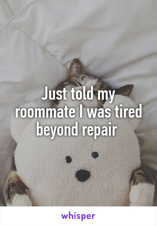 Just told my roommate I was tired beyond repair