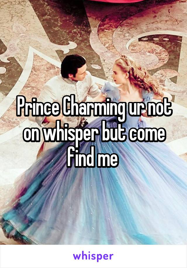 Prince Charming ur not on whisper but come find me