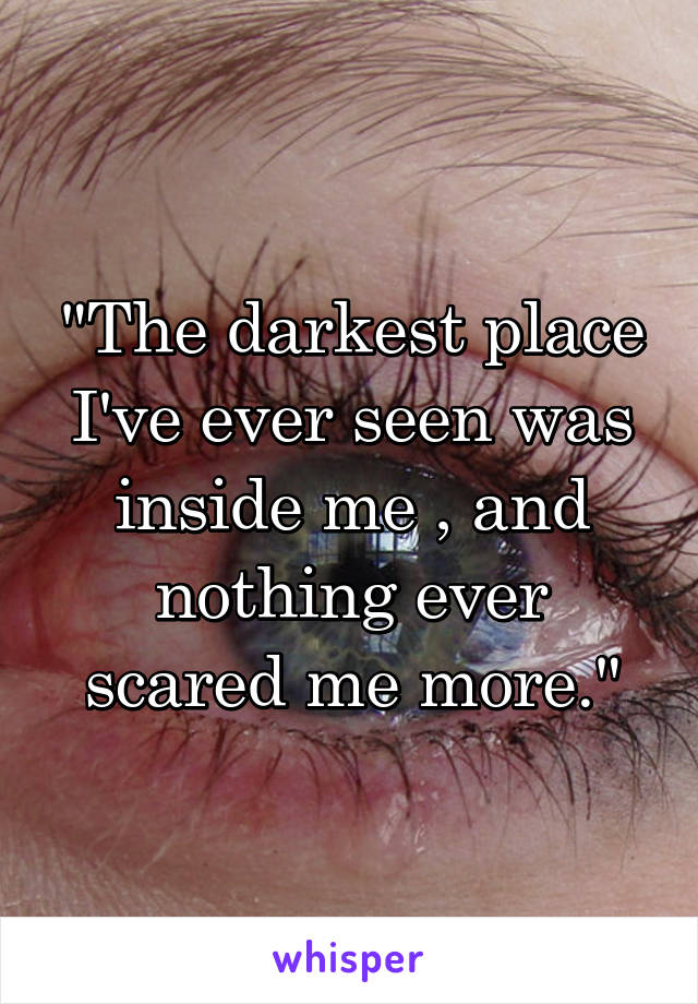"""""""The darkest place I've ever seen was inside me , and nothing ever scared me more."""""""