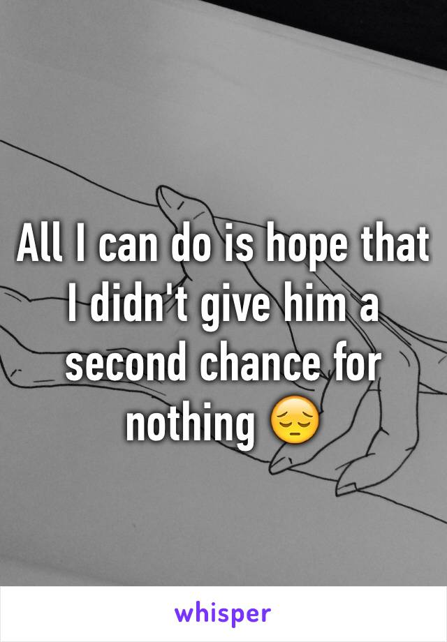 All I can do is hope that I didn't give him a second chance for nothing 😔
