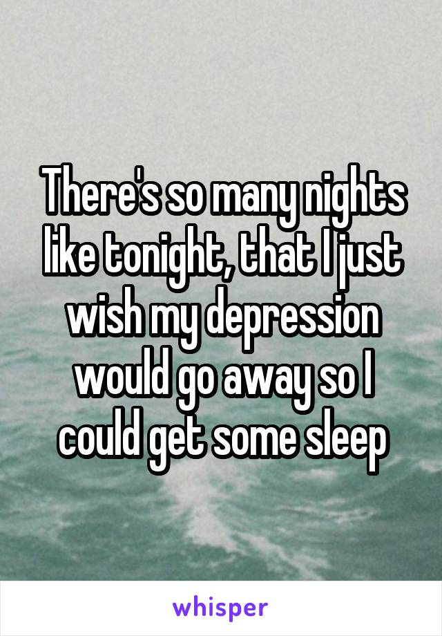There's so many nights like tonight, that I just wish my depression would go away so I could get some sleep