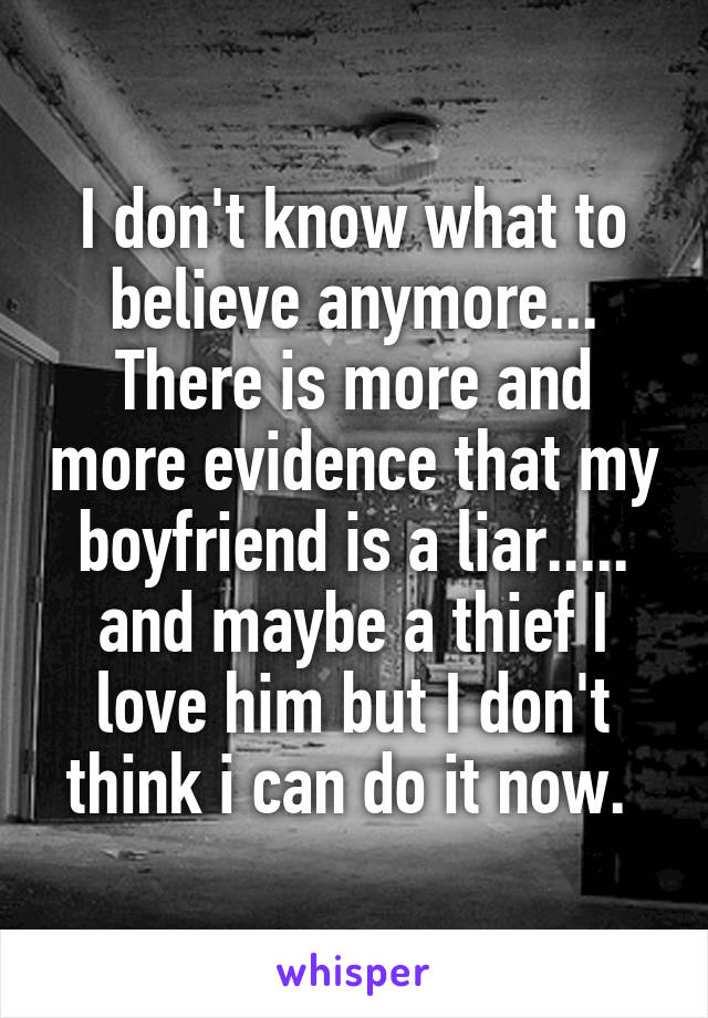 I don't know what to believe anymore... There is more and more evidence that my boyfriend is a liar..... and maybe a thief I love him but I don't think i can do it now.