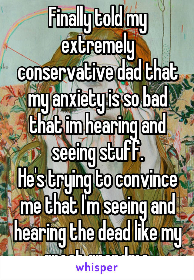 Finally told my extremely conservative dad that my anxiety is so bad that im hearing and seeing stuff. He's trying to convince me that I'm seeing and hearing the dead like my great grandma.