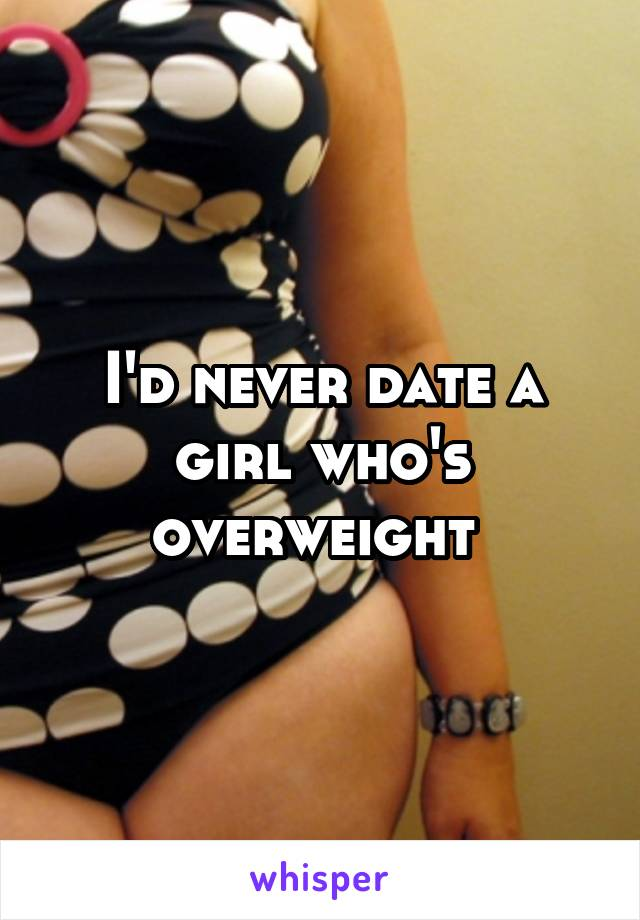 I'd never date a girl who's overweight