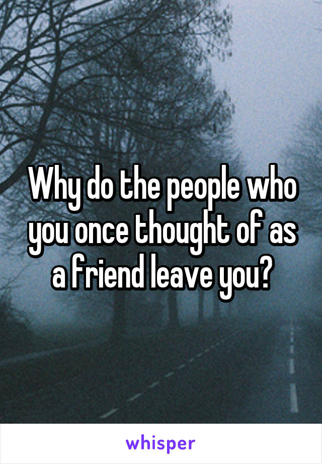 Why do the people who you once thought of as a friend leave you?