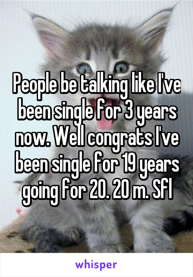 People be talking like I've been single for 3 years now. Well congrats I've been single for 19 years going for 20. 20 m. Sfl