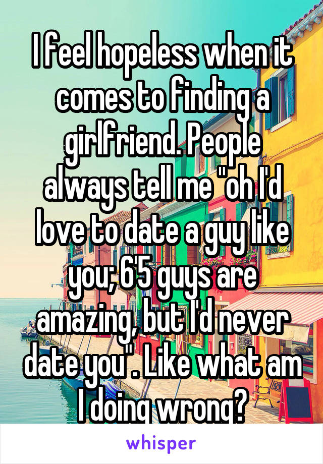 """I feel hopeless when it comes to finding a girlfriend. People always tell me """"oh I'd love to date a guy like you; 6'5 guys are amazing, but I'd never date you"""". Like what am I doing wrong?"""