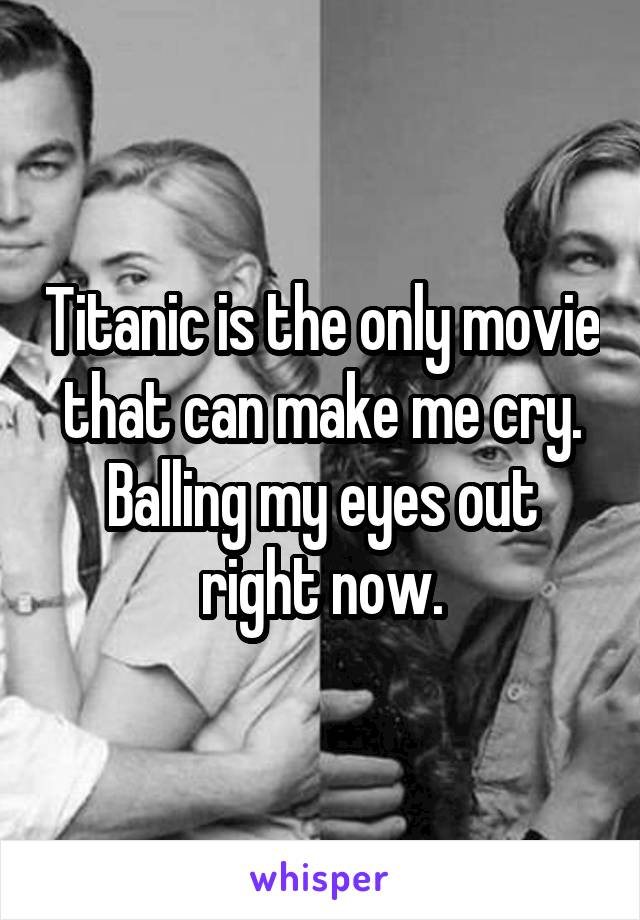 Titanic is the only movie that can make me cry. Balling my eyes out right now.