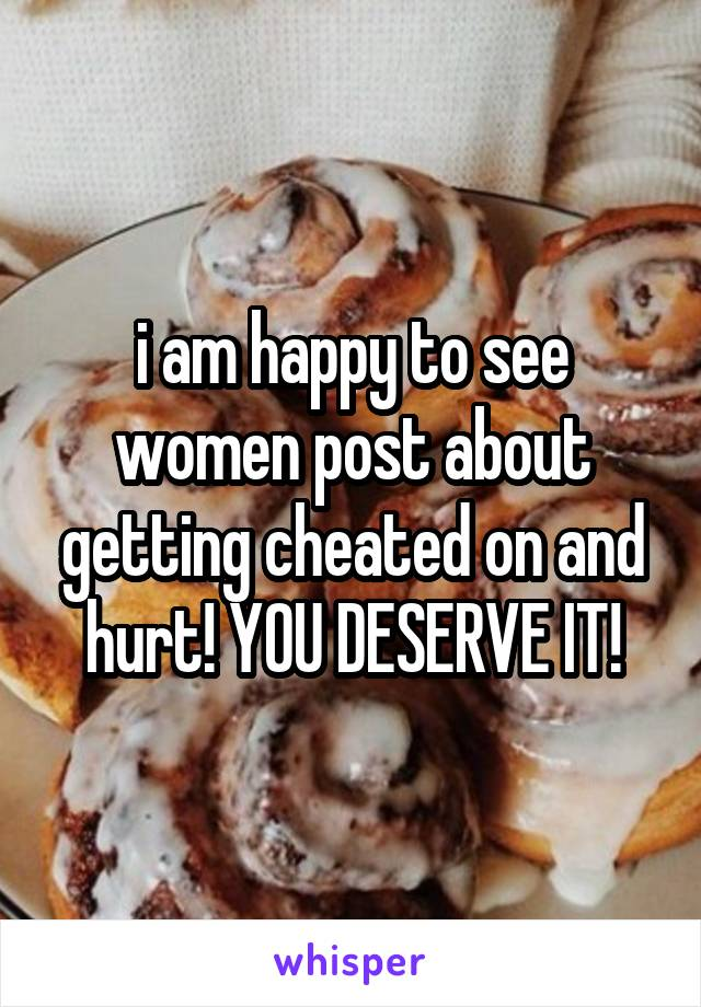 i am happy to see women post about getting cheated on and hurt! YOU DESERVE IT!