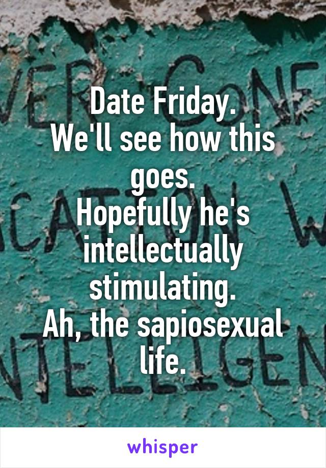 Date Friday. We'll see how this goes. Hopefully he's intellectually stimulating. Ah, the sapiosexual life.