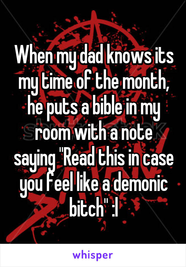 "When my dad knows its my time of the month, he puts a bible in my room with a note saying ""Read this in case you feel like a demonic bitch"" :l"