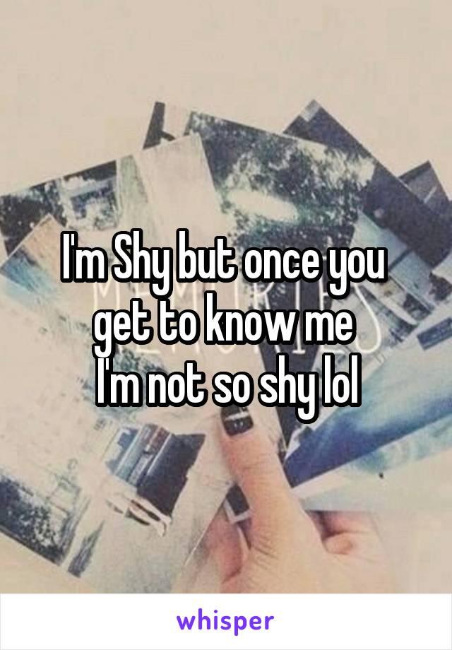 I'm Shy but once you  get to know me  I'm not so shy lol