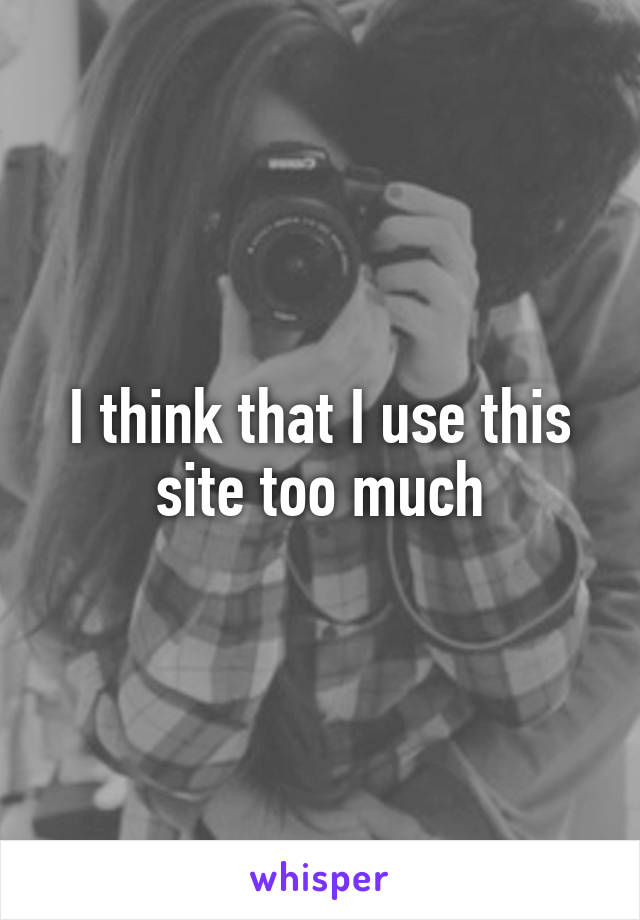 I think that I use this site too much