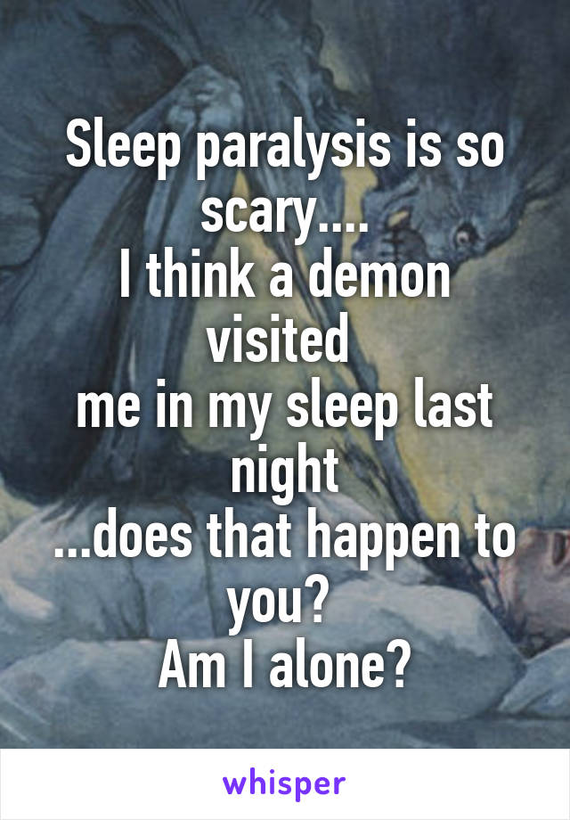 Sleep paralysis is so scary.... I think a demon visited  me in my sleep last night ...does that happen to you?  Am I alone?