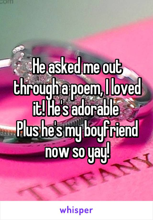 He asked me out through a poem, I loved it! He's adorable  Plus he's my boyfriend now so yay!