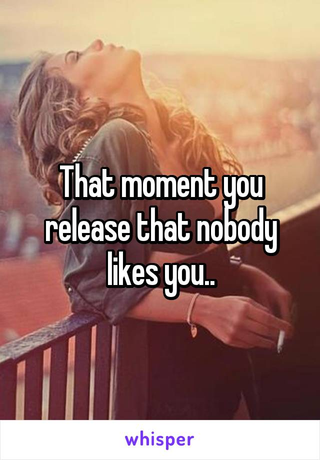 That moment you release that nobody likes you..