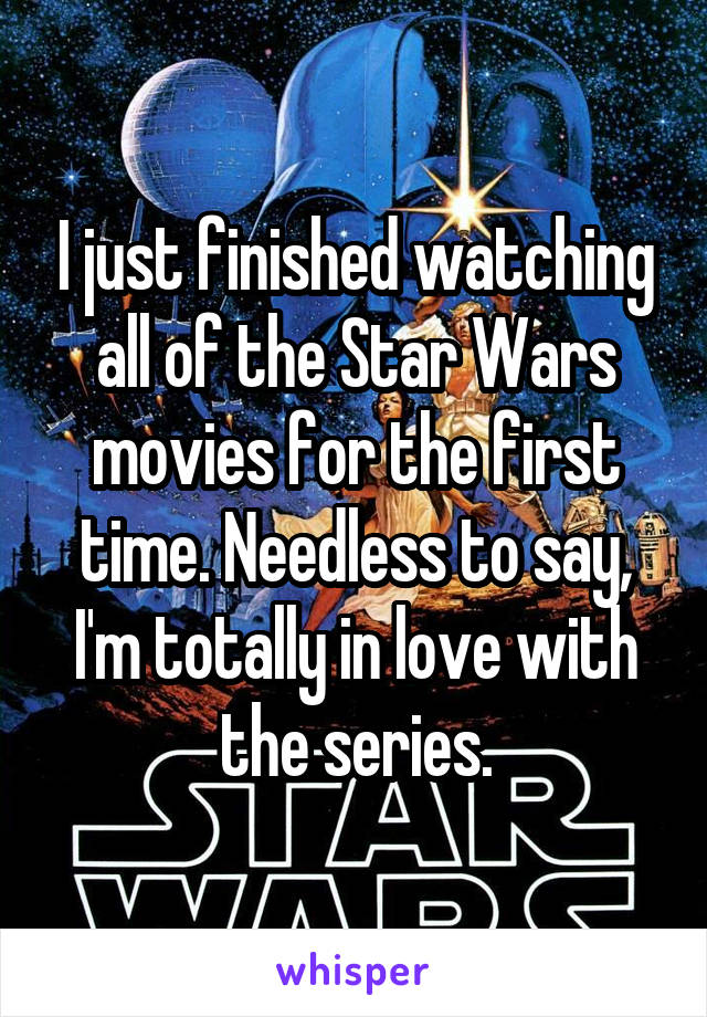 I just finished watching all of the Star Wars movies for the first time. Needless to say, I'm totally in love with the series.