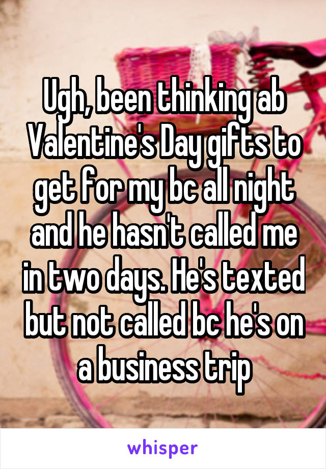 Ugh, been thinking ab Valentine's Day gifts to get for my bc all night and he hasn't called me in two days. He's texted but not called bc he's on a business trip