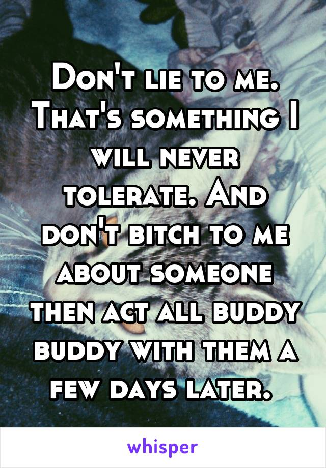 Don't lie to me. That's something I will never tolerate. And don't bitch to me about someone then act all buddy buddy with them a few days later.