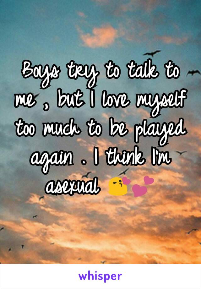 Boys try to talk to me , but I love myself too much to be played again . I think I'm asexual 😘💕