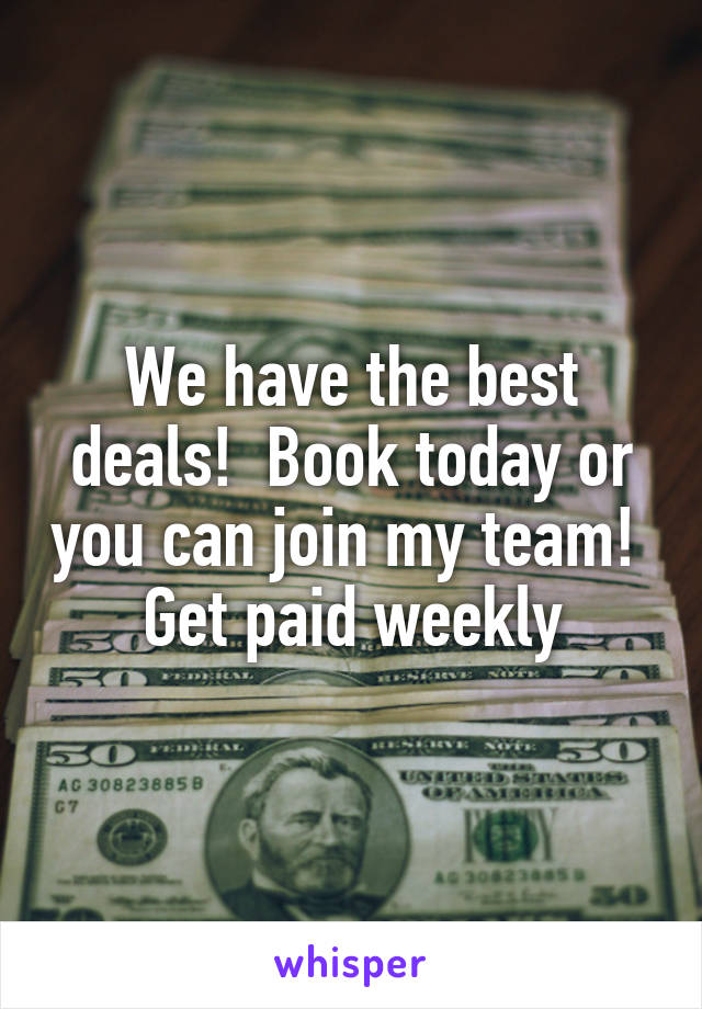 We have the best deals!  Book today or you can join my team!  Get paid weekly