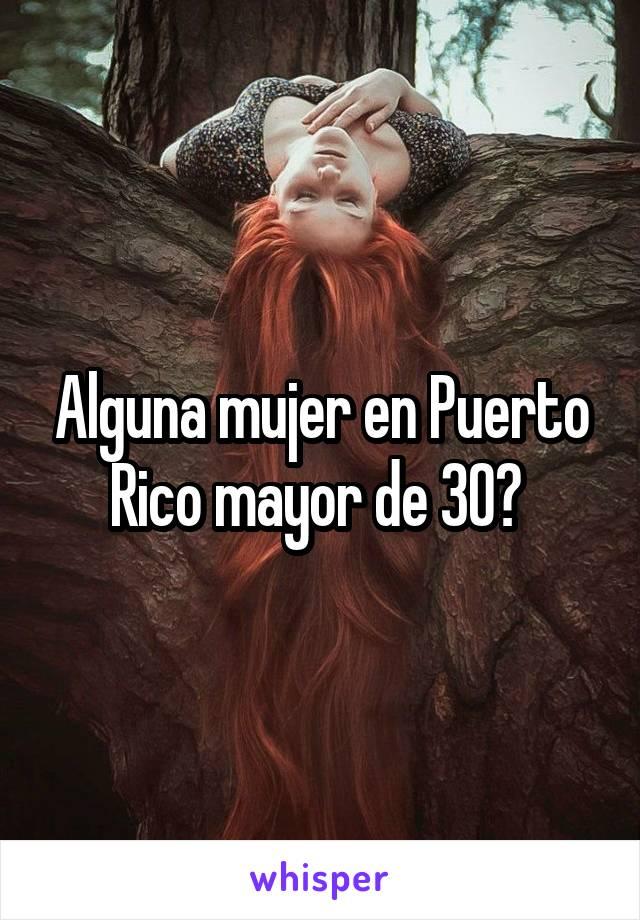 Alguna mujer en Puerto Rico mayor de 30?