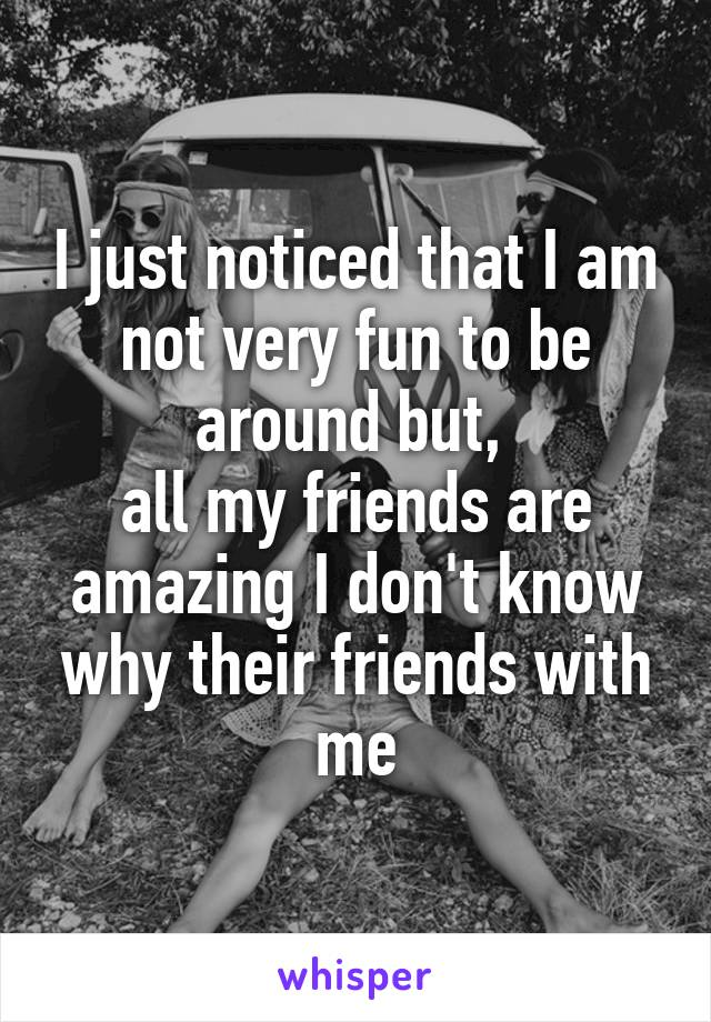 I just noticed that I am not very fun to be around but,  all my friends are amazing I don't know why their friends with me