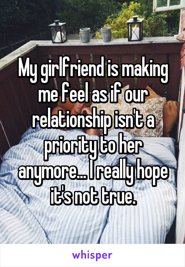 My girlfriend is making me feel as if our relationship isn't a priority to her anymore... I really hope it's not true.