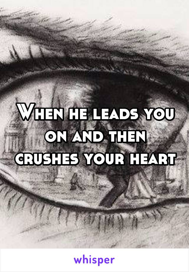 When he leads you on and then crushes your heart