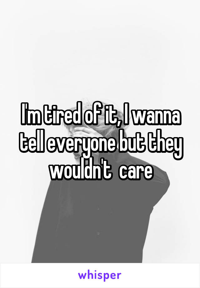 I'm tired of it, I wanna tell everyone but they wouldn't  care