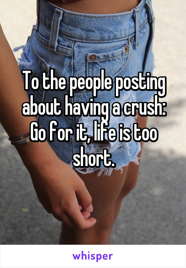 To the people posting about having a crush: Go for it, life is too short.