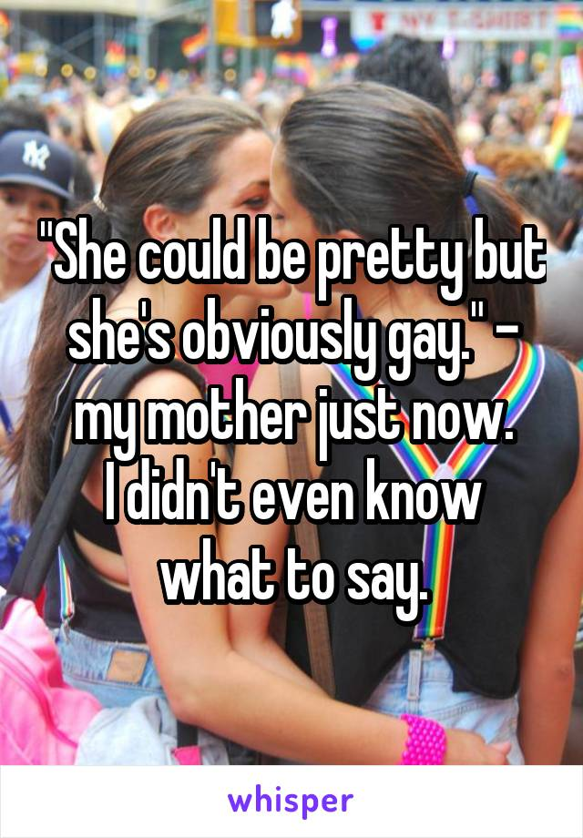 """""""She could be pretty but she's obviously gay."""" - my mother just now. I didn't even know what to say."""