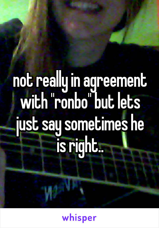"""not really in agreement with """"ronbo"""" but lets just say sometimes he is right.."""