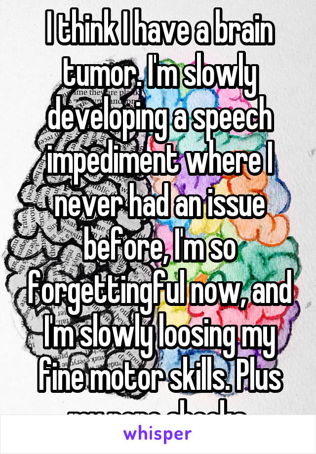 I think I have a brain tumor. I'm slowly developing a speech impediment where I never had an issue before, I'm so forgettingful now, and I'm slowly loosing my fine motor skills. Plus my nero shocks.