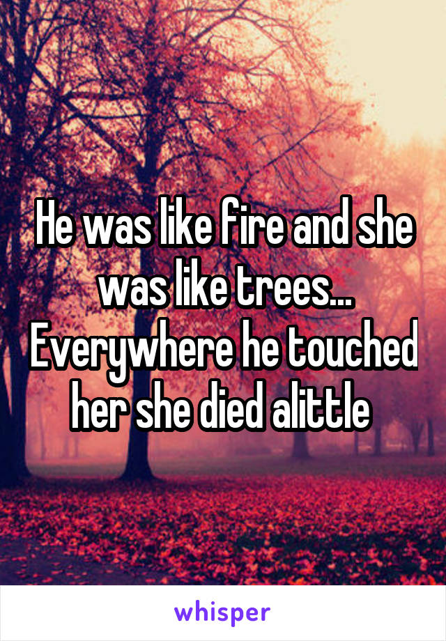 He was like fire and she was like trees... Everywhere he touched her she died alittle