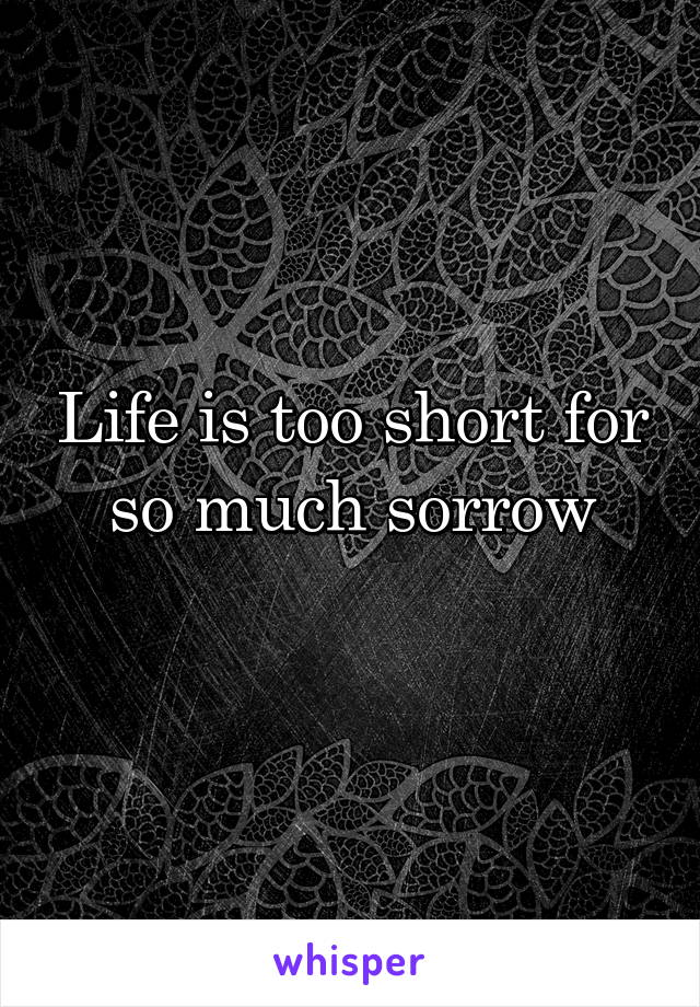 Life is too short for so much sorrow