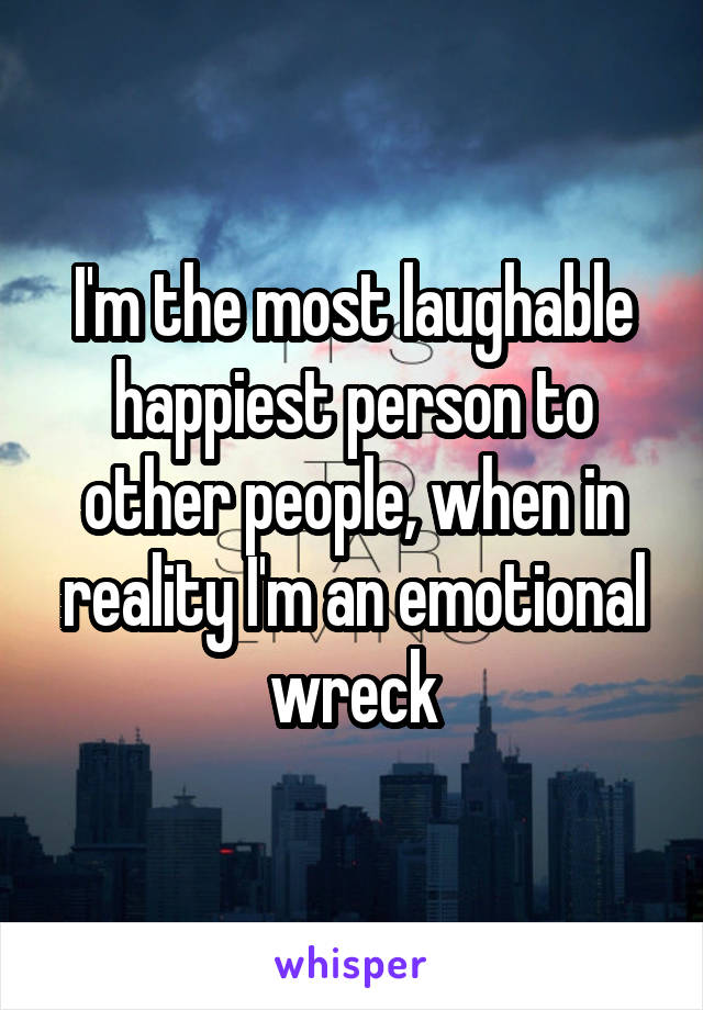I'm the most laughable happiest person to other people, when in reality I'm an emotional wreck