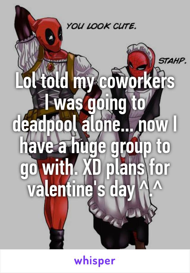 Lol told my coworkers I was going to deadpool alone... now I have a huge group to go with. XD plans for valentine's day ^.^