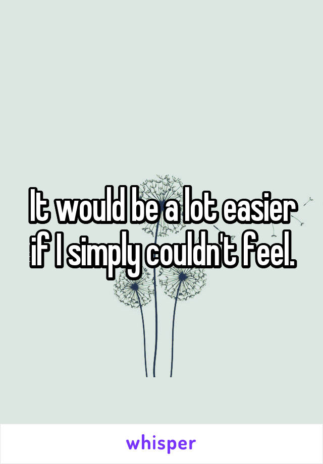 It would be a lot easier if I simply couldn't feel.