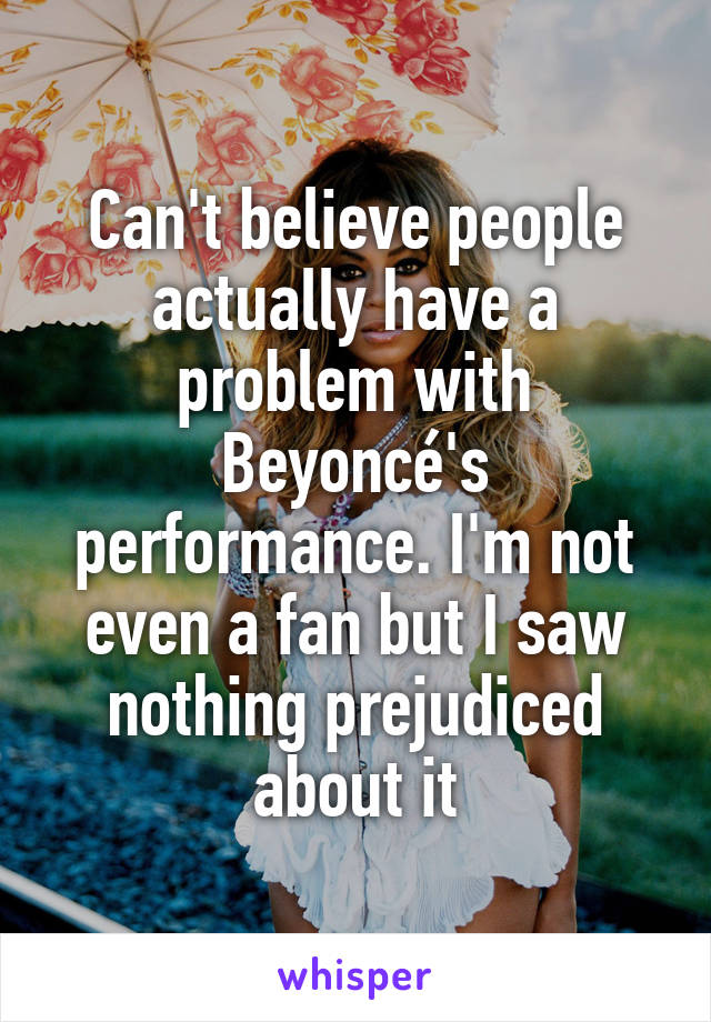 Can't believe people actually have a problem with Beyoncé's performance. I'm not even a fan but I saw nothing prejudiced about it
