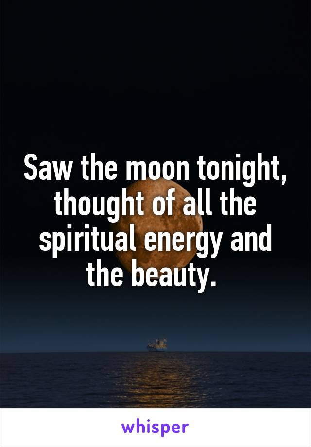 Saw the moon tonight, thought of all the spiritual energy and the beauty.