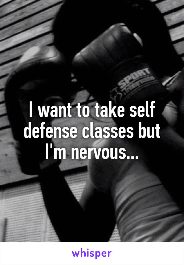 I want to take self defense classes but I'm nervous...