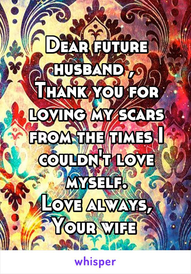 Dear future husband ,  Thank you for loving my scars from the times I couldn't love myself. Love always, Your wife