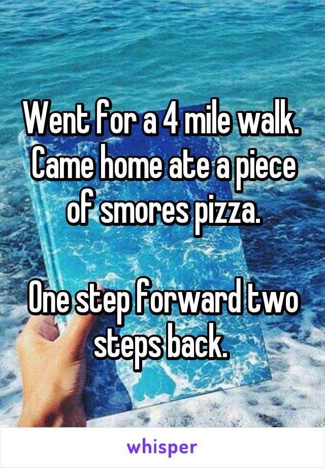 Went for a 4 mile walk.  Came home ate a piece of smores pizza.  One step forward two steps back.