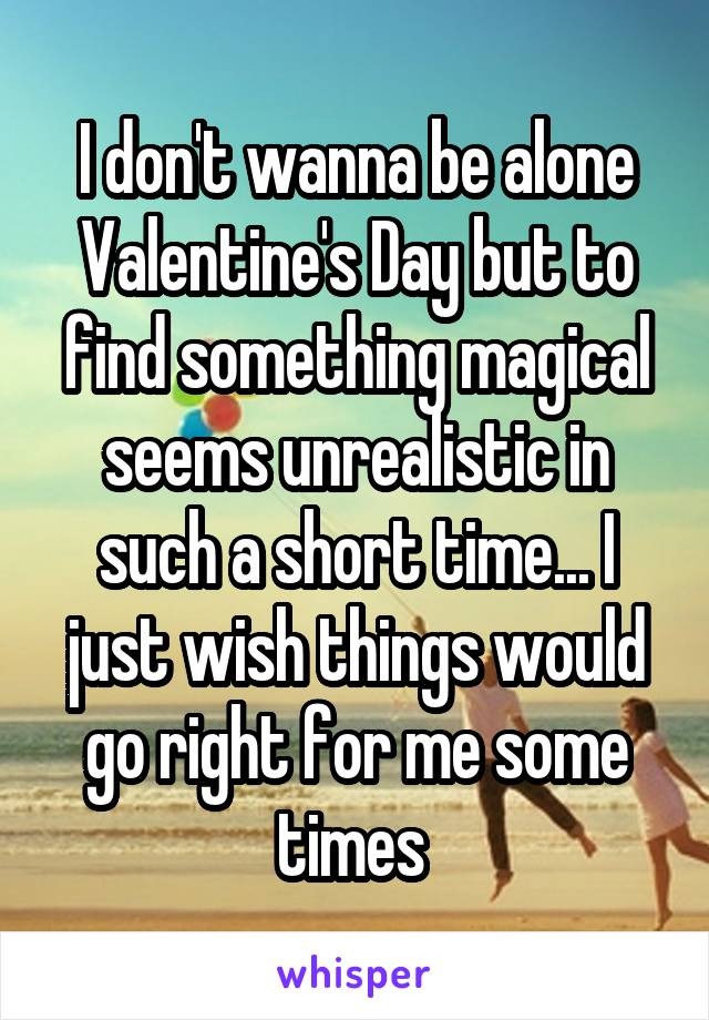 I don't wanna be alone Valentine's Day but to find something magical seems unrealistic in such a short time... I just wish things would go right for me some times