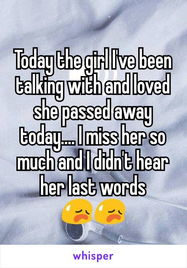 Today the girl I've been talking with and loved she passed away today.... I miss her so much and I didn't hear her last words 😥😥