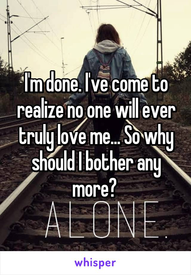 I'm done. I've come to realize no one will ever truly love me... So why should I bother any more?