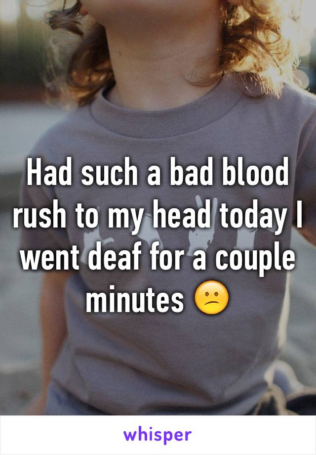 Had such a bad blood rush to my head today I went deaf for a couple minutes 😕