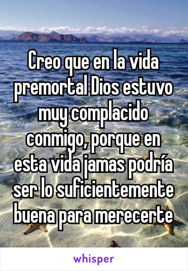 Creo que en la vida premortal Dios estuvo muy complacido conmigo, porque en esta vida jamas podría ser lo suficientemente buena para merecerte