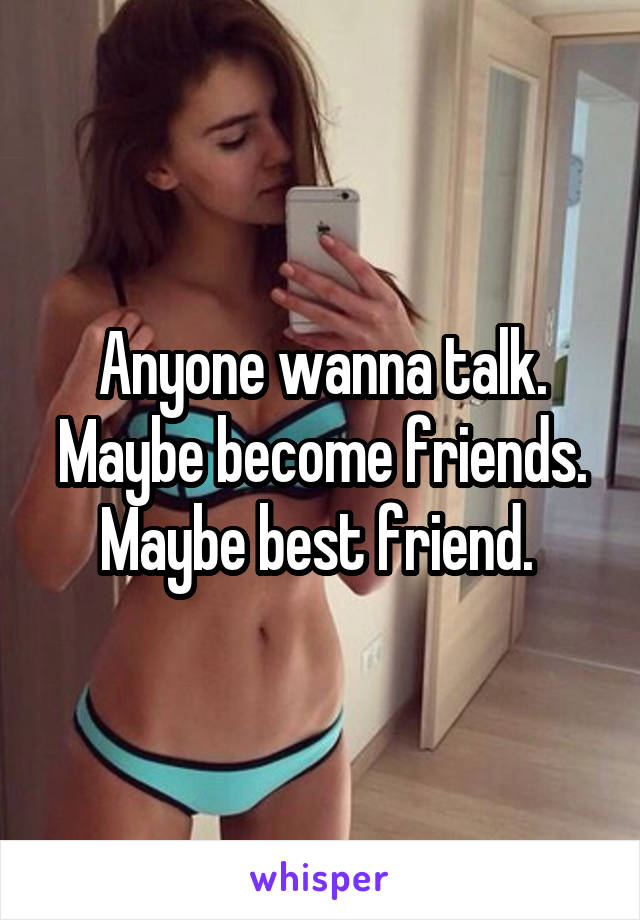 Anyone wanna talk. Maybe become friends. Maybe best friend.